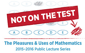 Not on the Test: The Pleasures & Uses of Mathematics 2015-2016 Public Lectures